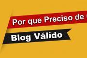 Por que Preciso de um Blog Válido